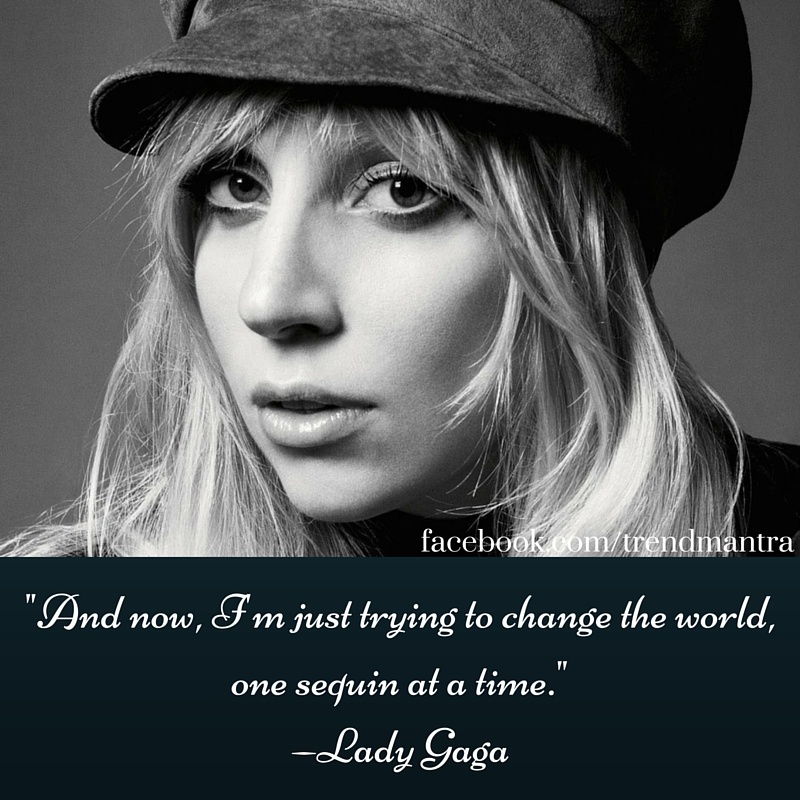 _And now, I'm just trying to change the world, one sequin at a time._ —Lady Gaga