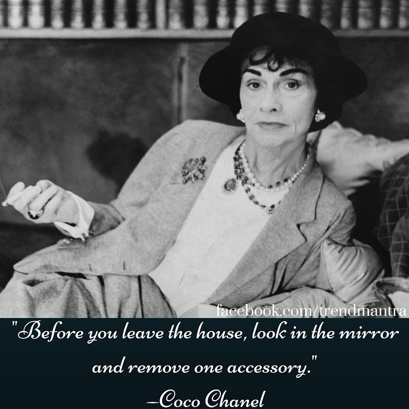 _Before you leave the house, look in the mirror and remove one accessory._ —Coco Chanel